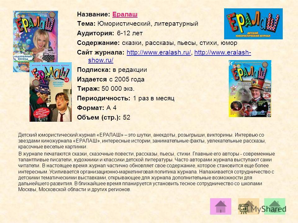 Название: Ералаш Тема: Юмористический, литературный Аудитория: 6-12 лет Содержание: сказки, рассказы, пьесы, стихи, юмор Сайт журнала: http://www.eralash.ru/, http://www.eralash- show.ru/http://www.eralash.ru/http://www.eralash- show.ru/ Подписка: в