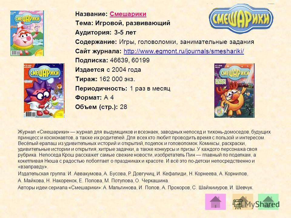 Название: Смешарики Тема: Игровой, развивающий Аудитория: 3-5 лет Содержание: Игры, головоломки, занимательные задания Сайт журнала: http://www.egmont.ru/journals/smeshariki/http://www.egmont.ru/journals/smeshariki/ Подписка: 46639, 60199 Издается с