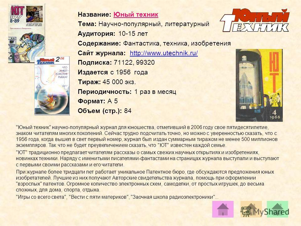 Название: Юный техник Тема: Научно-популярный, литературный Аудитория: 10-15 лет Содержание: Фантастика, техника, изобретения Сайт журнала: http://www.utechnik.ru/http://www.utechnik.ru/ Подписка: 71122, 99320 Издается с 1956 года Тираж: 45 000 экз.