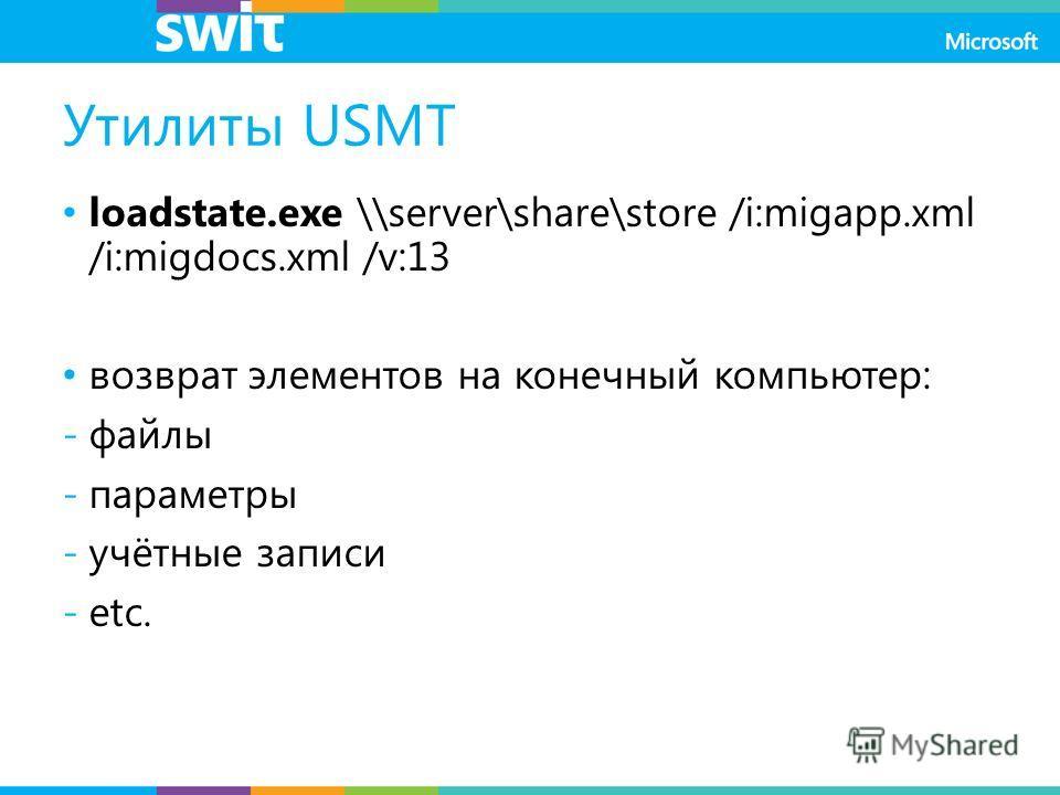 Утилиты USMT loadstate.exe \\server\share\store /i:migapp.xml /i:migdocs.xml /v:13 возврат элементов на конечный компьютер: -файлы -параметры -учётные записи -etc.