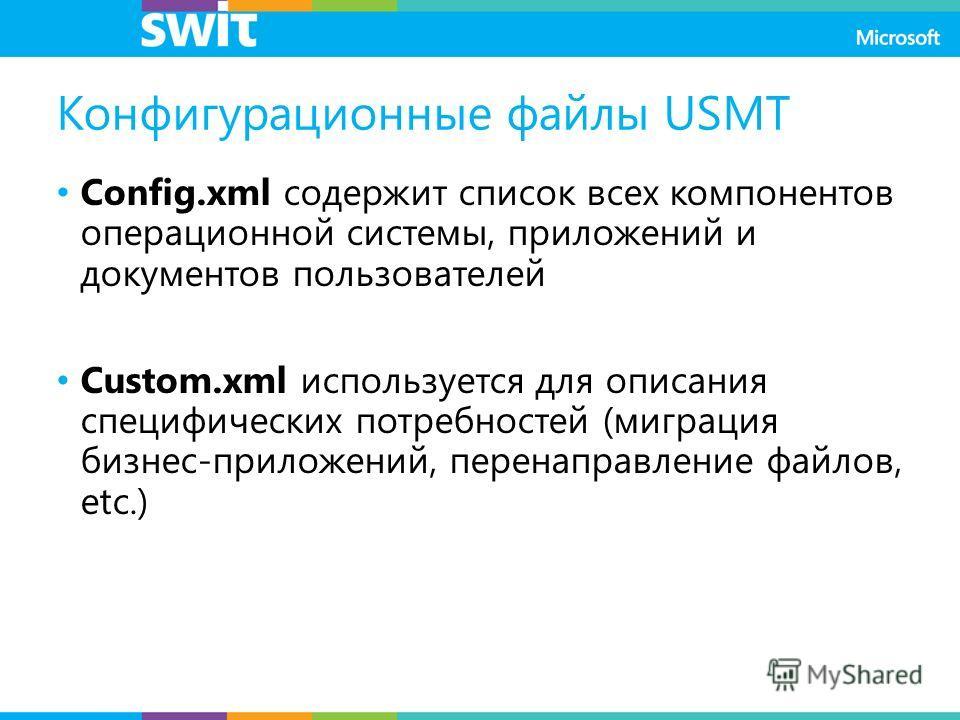 Конфигурационные файлы USMT Config.xml содержит список всех компонентов операционной системы, приложений и документов пользователей Custom.xml используется для описания специфических потребностей (миграция бизнес-приложений, перенаправление файлов, e