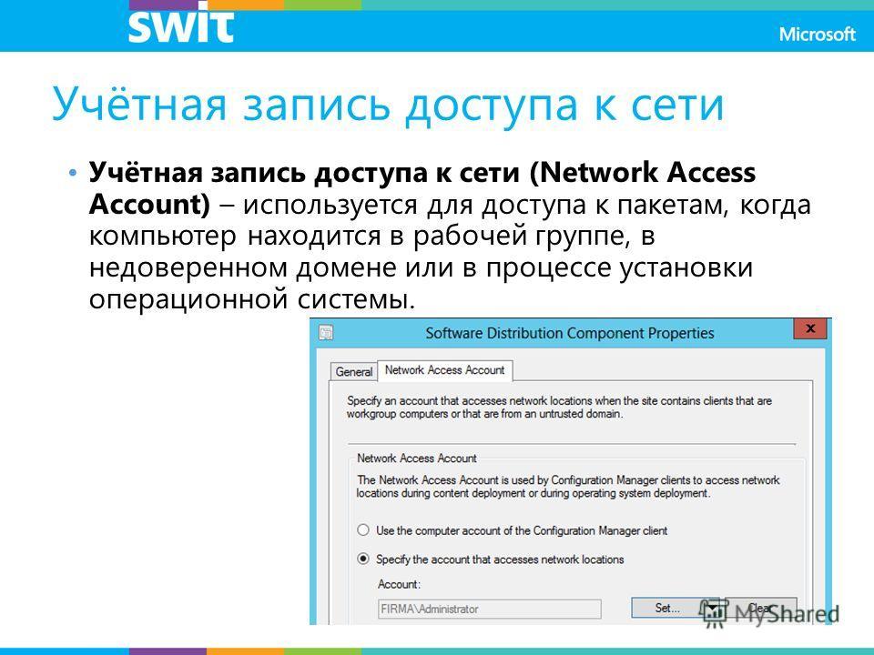 Учётная запись доступа к сети Учётная запись доступа к сети (Network Access Account) – используется для доступа к пакетам, когда компьютер находится в рабочей группе, в недоверенном домене или в процессе установки операционной системы.