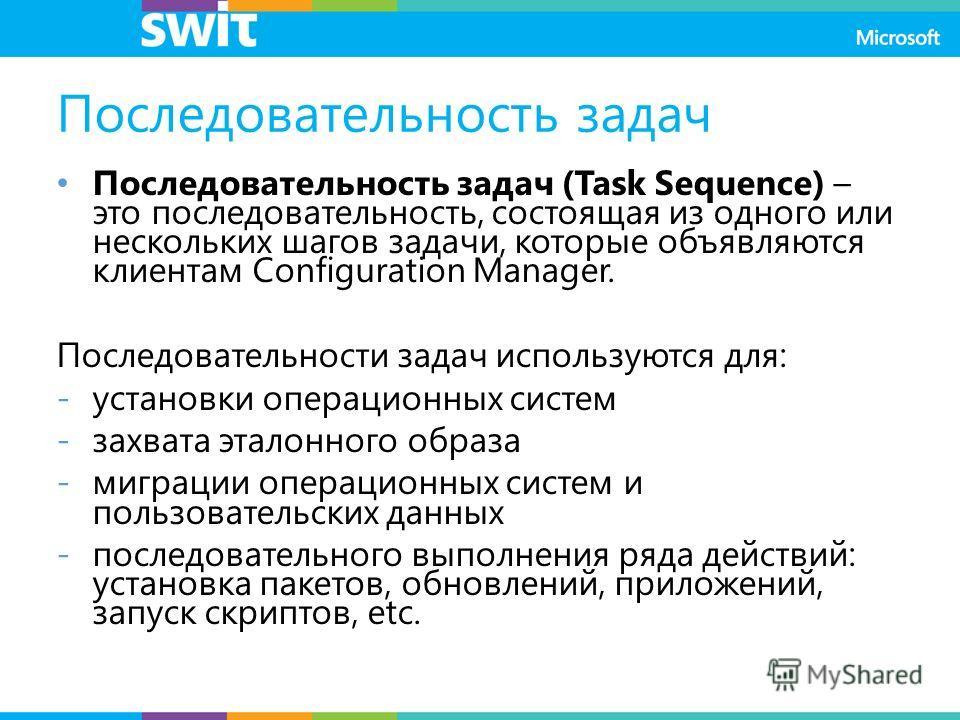 Последовательность задач Последовательность задач (Task Sequence) – это последовательность, состоящая из одного или нескольких шагов задачи, которые объявляются клиентам Configuration Manager. Последовательности задач используются для: -установки опе