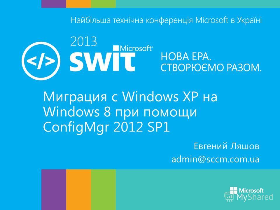 Миграция с Windows XP на Windows 8 при помощи ConfigMgr 2012 SP1 Евгений Ляшов admin@sccm.com.ua
