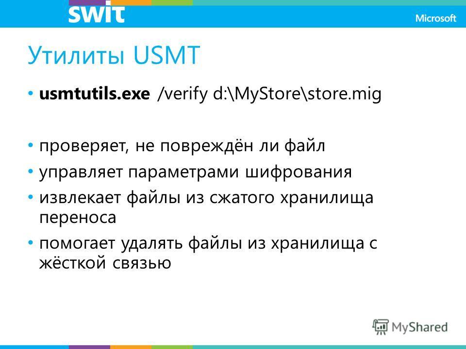 Утилиты USMT usmtutils.exe /verify d:\MyStore\store.mig проверяет, не повреждён ли файл управляет параметрами шифрования извлекает файлы из сжатого хранилища переноса помогает удалять файлы из хранилища с жёсткой связью