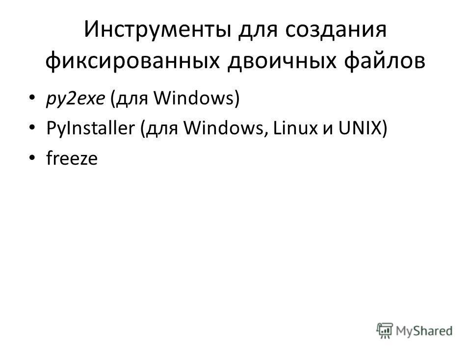 Инструменты для создания фиксированных двоичных файлов py2exe (для Windows) PyInstaller (для Windows, Linux и UNIX) freeze