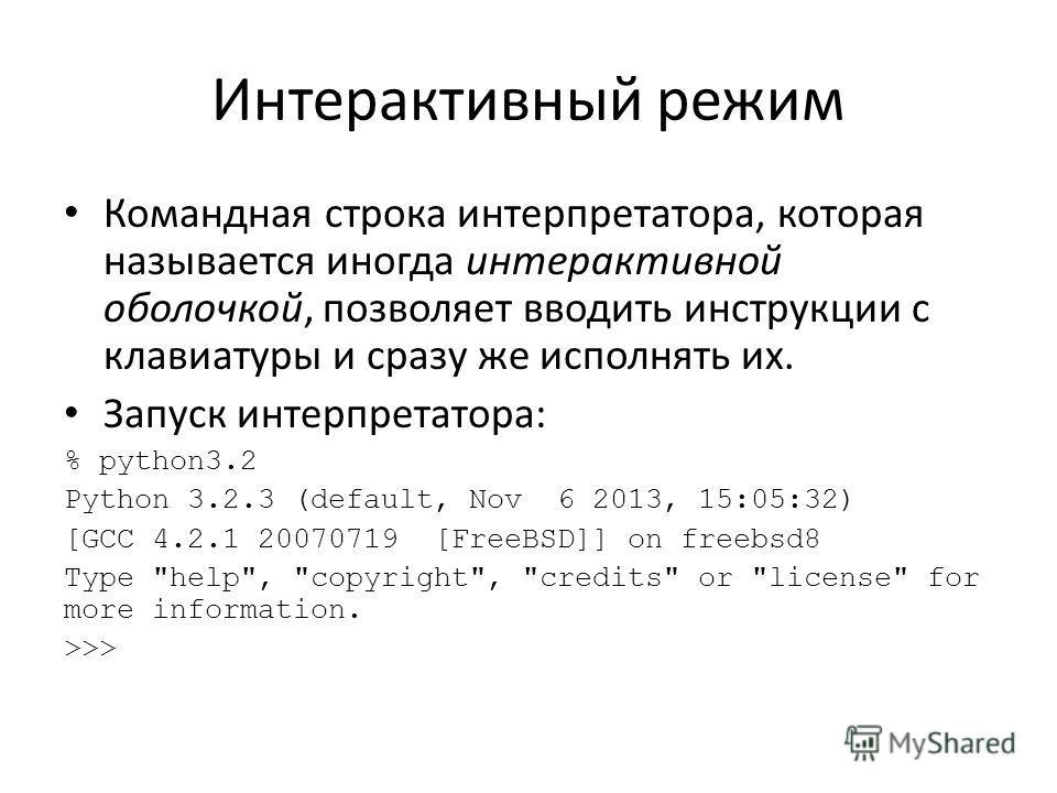 Интерактивный режим Командная строка интерпретатора, которая называется иногда интерактивной оболочкой, позволяет вводить инструкции с клавиатуры и сразу же исполнять их. Запуск интерпретатора: % python3.2 Python 3.2.3 (default, Nov 6 2013, 15:05:32)