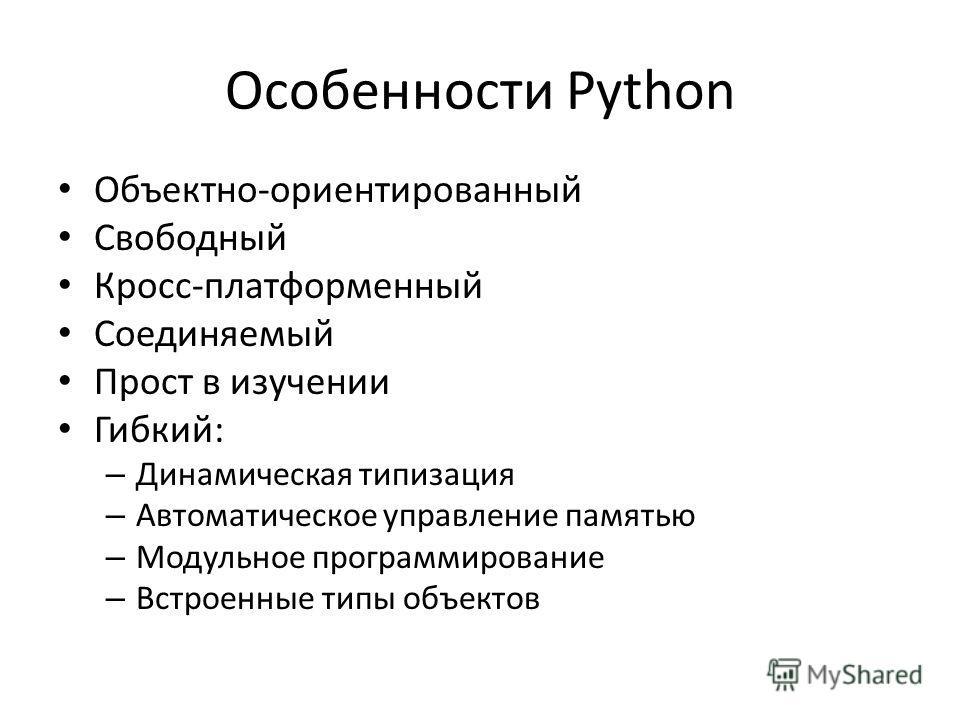Особенности Python Объектно-ориентированный Свободный Кросс-платформенный Соединяемый Прост в изучении Гибкий: – Динамическая типизация – Автоматическое управление памятью – Модульное программирование – Встроенные типы объектов