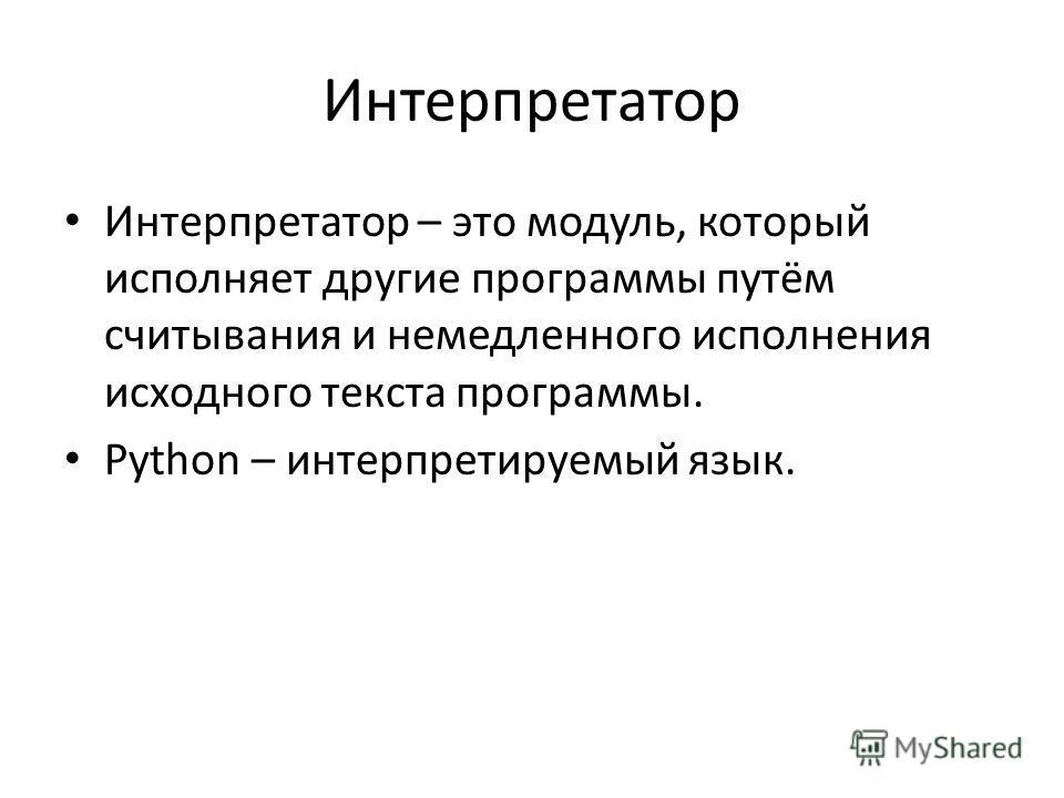 Интерпретатор Интерпретатор – это модуль, который исполняет другие программы путём считывания и немедленного исполнения исходного текста программы. Python – интерпретируемый язык.