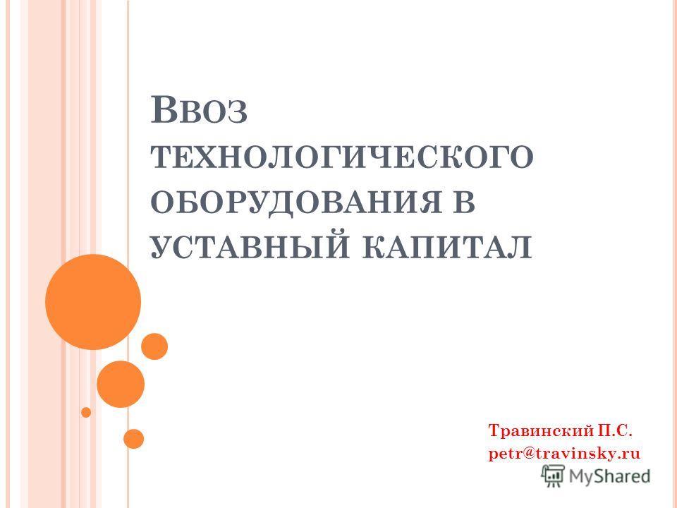 В ВОЗ ТЕХНОЛОГИЧЕСКОГО ОБОРУДОВАНИЯ В УСТАВНЫЙ КАПИТАЛ Травинский П.С. petr@travinsky.ru