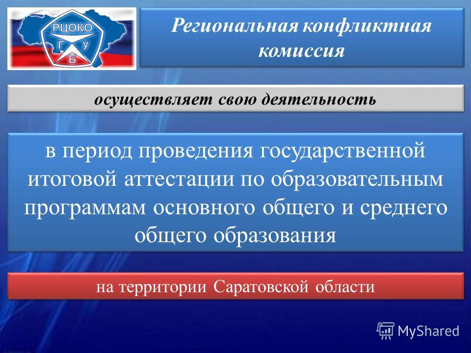 Региональная конфликтная комиссия осуществляет свою деятельность в период проведения государственной итоговой аттестации по образовательным программам основного общего и среднего общего образования на территории Саратовской области