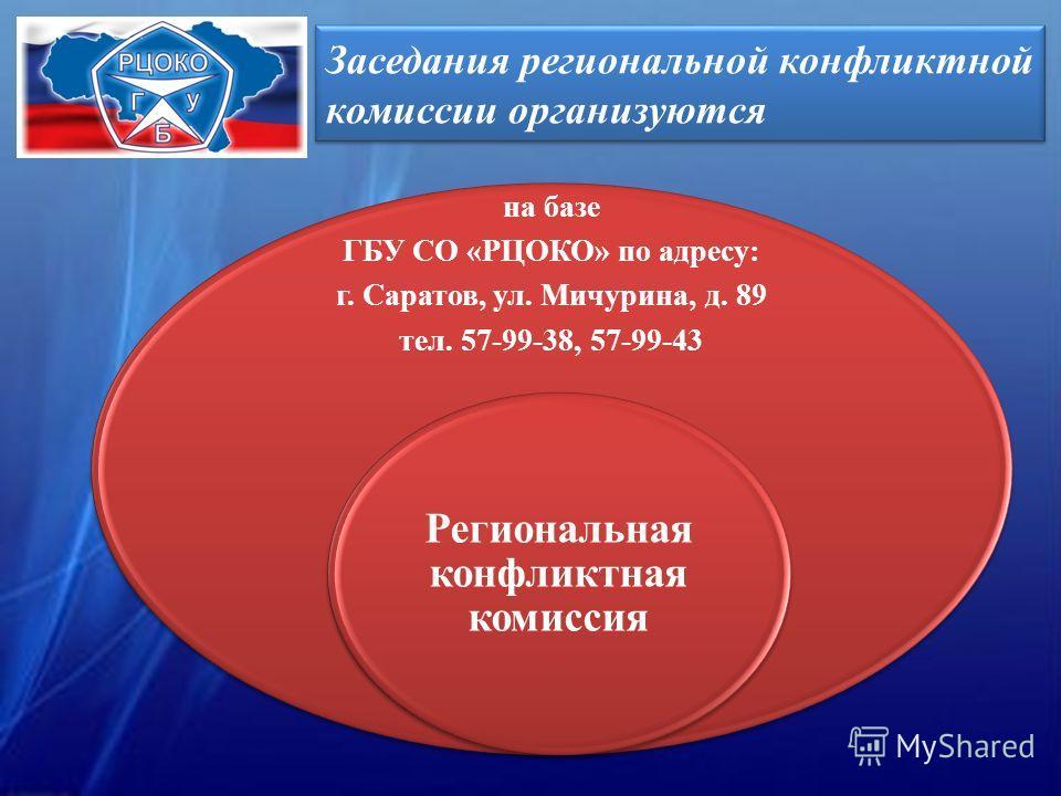 Заседания региональной конфликтной комиссии организуются на базе ГБУ СО «РЦОКО» по адресу: г. Саратов, ул. Мичурина, д. 89 тел. 57-99-38, 57-99-43 Региональная конфликтная комиссия