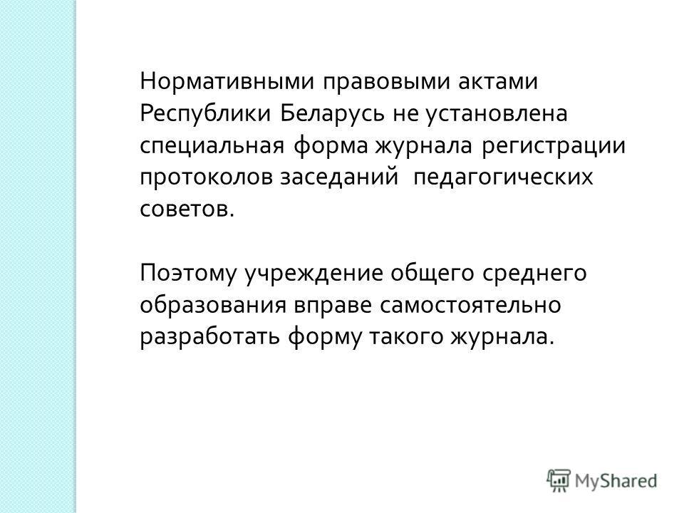 Нормативными правовыми актами Республики Беларусь не установлена специальная форма журнала регистрации протоколов заседаний педагогических советов. Поэтому учреждение общего среднего образования вправе самостоятельно разработать форму такого журнала.