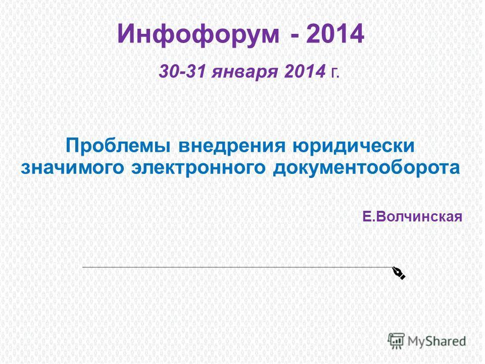 Инфофорум - 2014 30-31 января 2014 г. Проблемы внедрения юридически значимого электронного документооборота Е.Волчинская