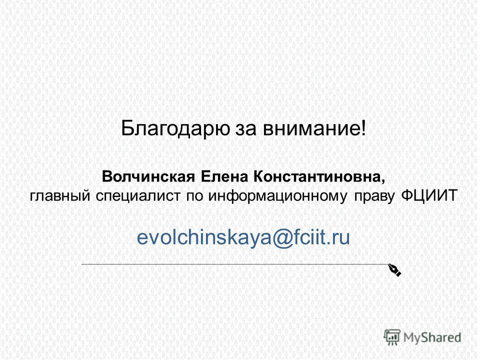 Благодарю за внимание! Волчинская Елена Константиновна, главный специалист по информационному праву ФЦИИТ evolchinskaya@fciit.ru