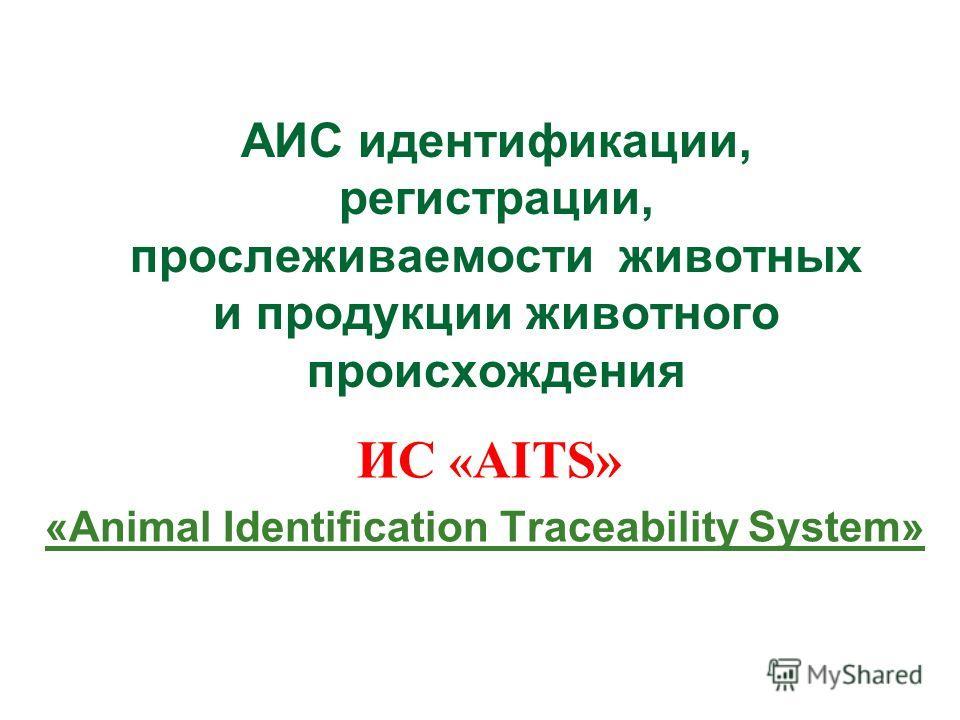 АИС идентификации, регистрации, прослеживаемости животных и продукции животного происхождения ИС « AITS» «Animal Identification Traceability System»