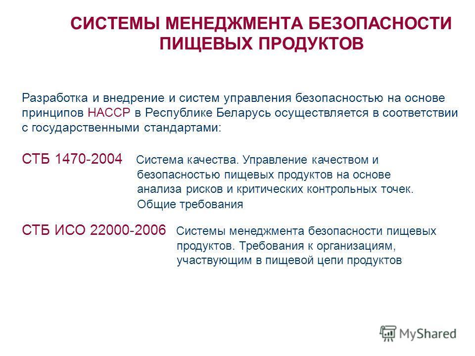 СИСТЕМЫ МЕНЕДЖМЕНТА БЕЗОПАСНОСТИ ПИЩЕВЫХ ПРОДУКТОВ Разработка и внедрение и систем управления безопасностью на основе принципов НАССР в Республике Беларусь осуществляется в соответствии с государственными стандартами: СТБ 1470-2004 Система качества.