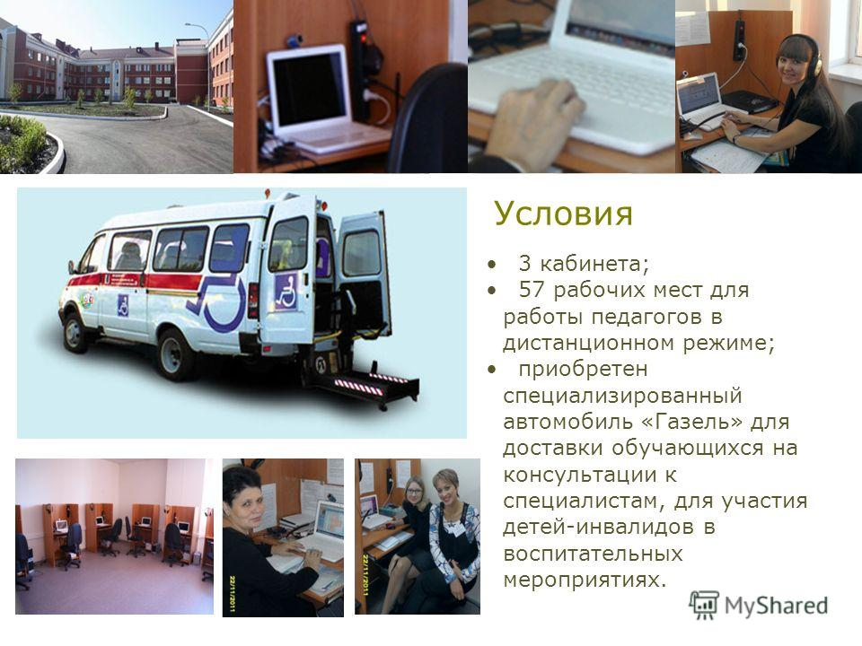 Условия 3 кабинета; 57 рабочих мест для работы педагогов в дистанционном режиме; приобретен специализированный автомобиль «Газель» для доставки обучающихся на консультации к специалистам, для участия детей-инвалидов в воспитательных мероприятиях.