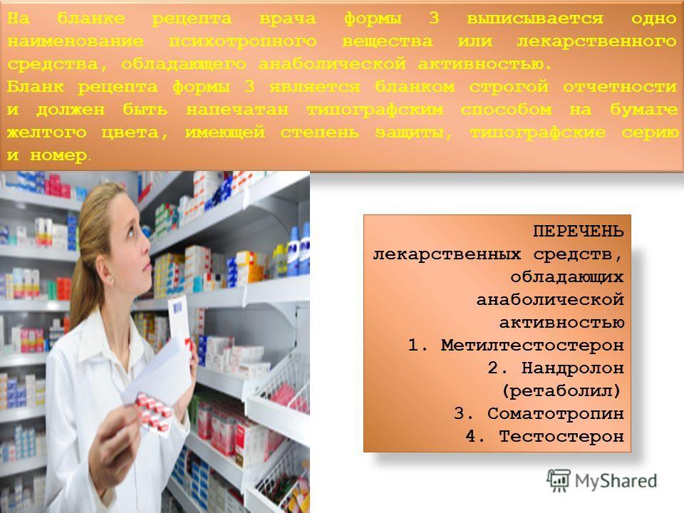 На бланке рецепта врача формы 3 выписывается одно наименование психотропного вещества или лекарственного средства, обладающего анаболической активностью. Бланк рецепта формы 3 является бланком строгой отчетности и должен быть напечатан типографским с