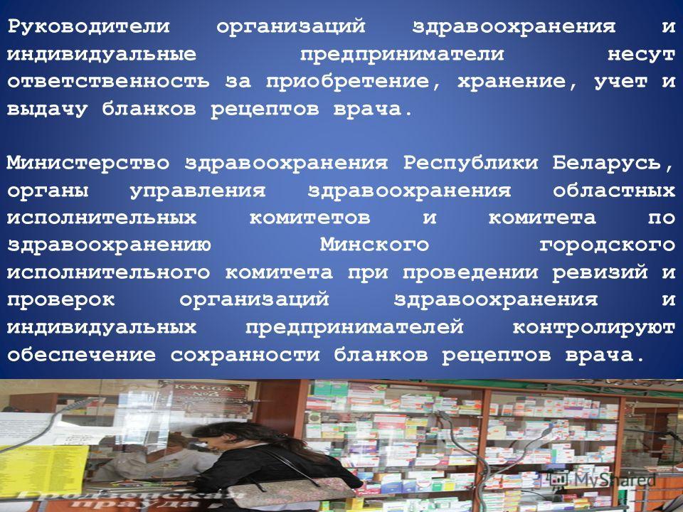Руководители организаций здравоохранения и индивидуальные предприниматели несут ответственность за приобретение, хранение, учет и выдачу бланков рецептов врача. Министерство здравоохранения Республики Беларусь, органы управления здравоохранения облас