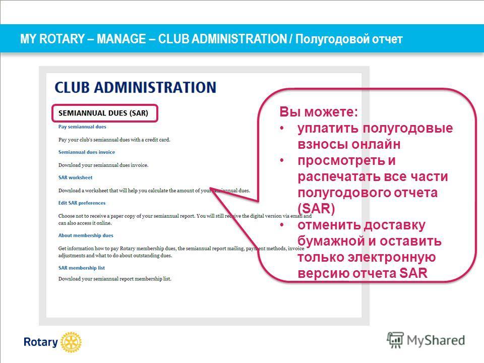 MY ROTARY – MANAGE – CLUB ADMINISTRATION / Полугодовой отчет Вы можете: уплатить полугодовые взносы онлайн просмотреть и распечатать все части полугодового отчета (SAR) отменить доставку бумажной и оставить только электронную версию отчета SAR