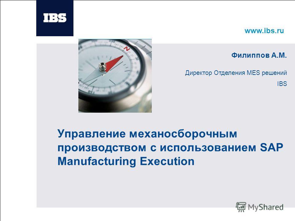 www.ibs.ru Вставьте картинку Управление механосборочным производством с использованием SAP Manufacturing Execution Филиппов А.М. Директор Отделения MES решений IBS
