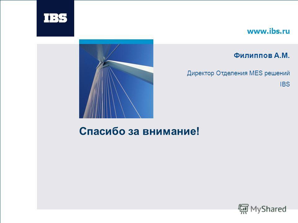 www.ibs.ru Вставьте картинку www.ibs.ru Вставьте картинку Спасибо за внимание! Филиппов А.М. Директор Отделения MES решений IBS