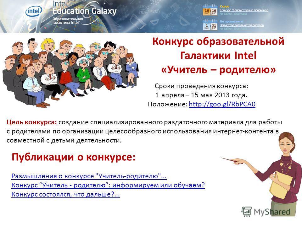 Конкурс образовательной Галактики Intel «Учитель – родителю» Сроки проведения конкурса: 1 апреля – 15 мая 2013 года. Положение: http://goo.gl/RbPCA0http://goo.gl/RbPCA0 Цель конкурса: создание специализированного раздаточного материала для работы с р