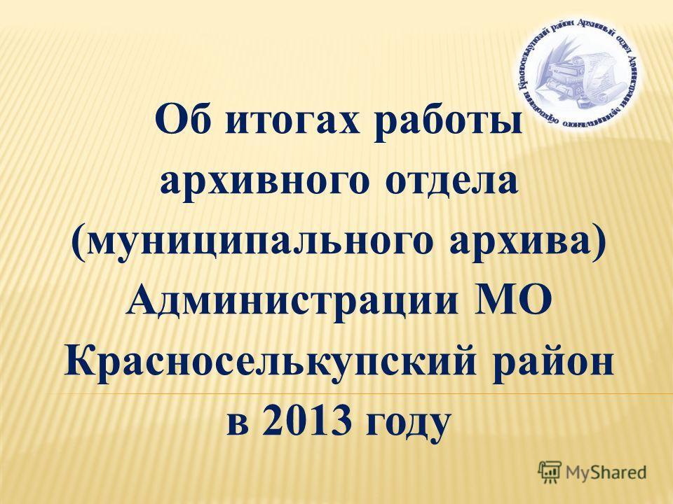 Об итогах работы архивного отдела (муниципального архива) Администрации МО Красноселькупский район в 2013 году
