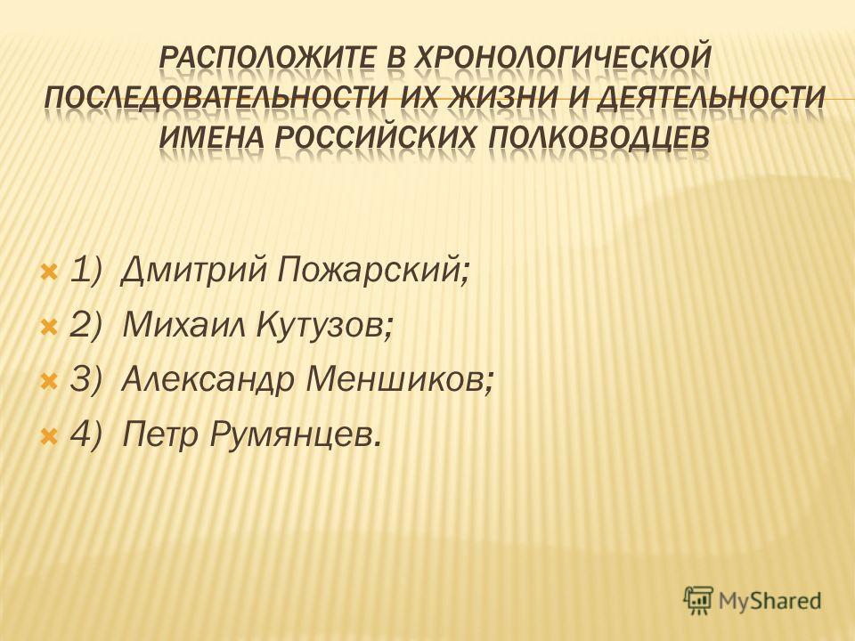 1) Дмитрий Пожарский; 2) Михаил Кутузов; 3) Александр Меншиков; 4) Петр Румянцев.