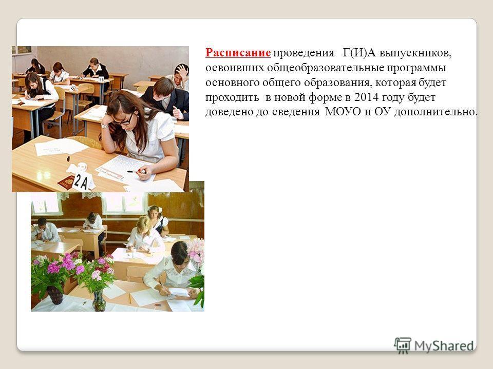 Расписание проведения Г(И)А выпускников, освоивших общеобразовательные программы основного общего образования, которая будет проходить в новой форме в 2014 году будет доведено до сведения МОУО и ОУ дополнительно.