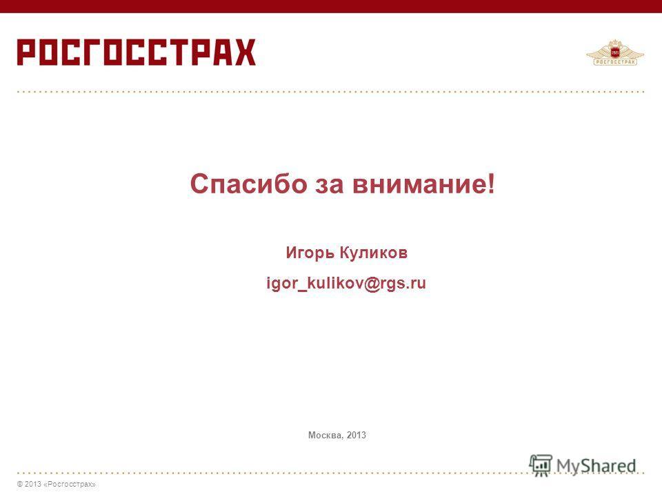 © 2013 «Росгосстрах» Спасибо за внимание! Игорь Куликов igor_kulikov@rgs.ru Москва, 2013