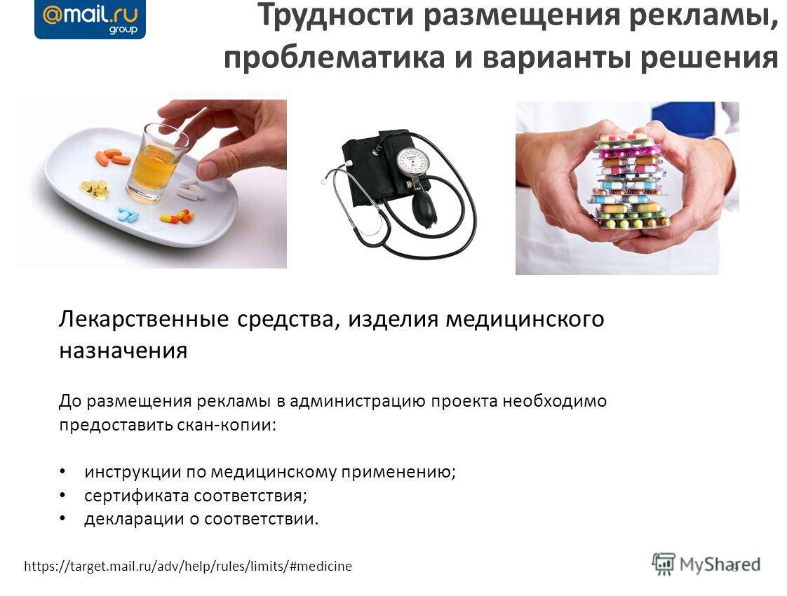 9 Трудности размещения рекламы, проблематика и варианты решения https://target.mail.ru/adv/help/rules/limits/#medicine Лекарственные средства, изделия медицинского назначения До размещения рекламы в администрацию проекта необходимо предоставить скан-