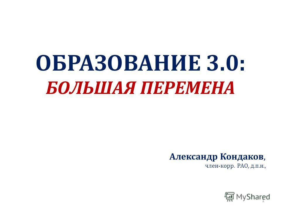 ОБРАЗОВАНИЕ 3.0: БОЛЬШАЯ ПЕРЕМЕНА Александр Кондаков, член-корр. РАО, д.п.н., 1