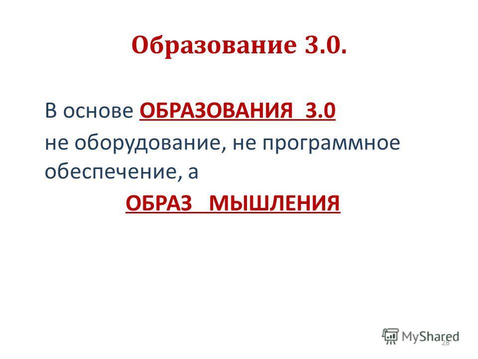 Образование 3.0. В основе ОБРАЗОВАНИЯ 3.0 не оборудование, не программное обеспечение, а ОБРАЗ МЫШЛЕНИЯ 28