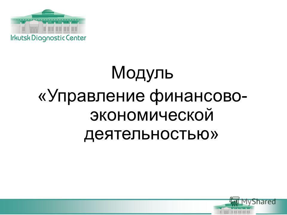 Модуль «Управление финансово- экономической деятельностью»
