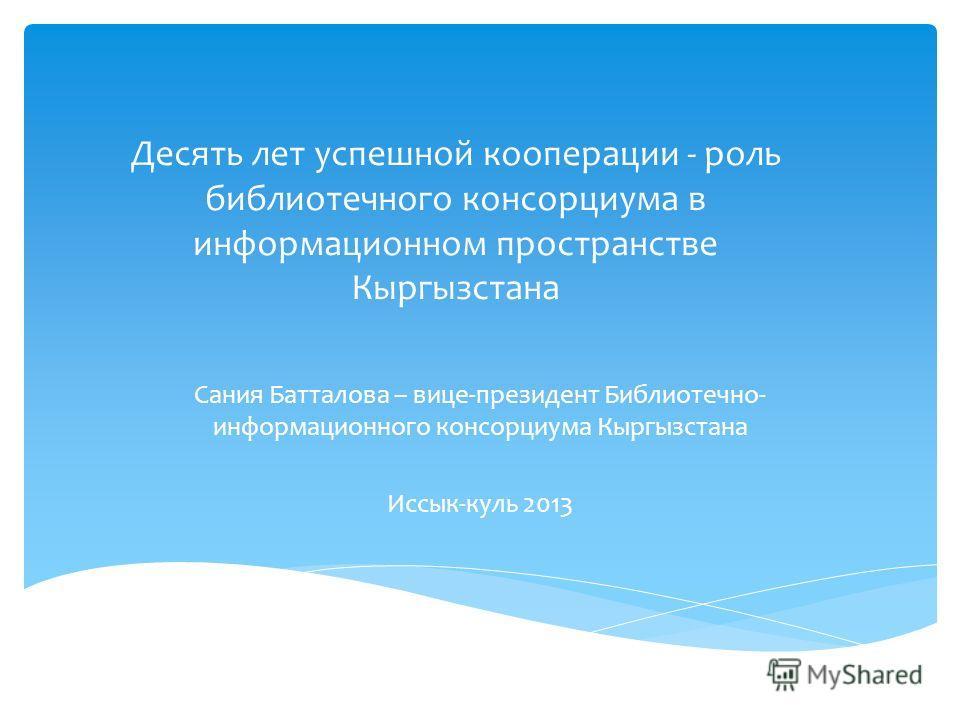 Десять лет успешной кооперации - роль библиотечного консорциума в информационном пространстве Кыргызстана Сания Батталова – вице-президент Библиотечно- информационного консорциума Кыргызстана Иссык-куль 2013