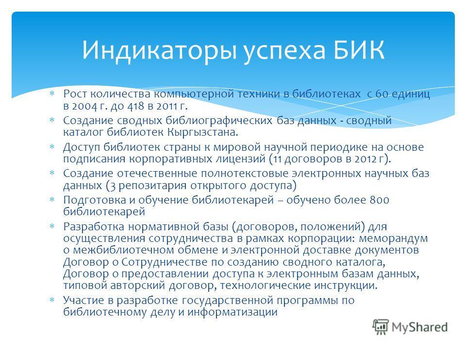 Рост количества компьютерной техники в библиотеках с 60 единиц в 2004 г. до 418 в 2011 г. Создание сводных библиографических баз данных - сводный каталог библиотек Кыргызстана. Доступ библиотек страны к мировой научной периодике на основе подписания
