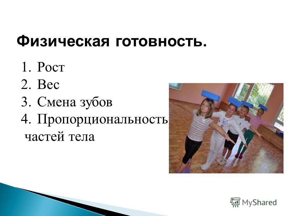 Физическая готовность. 1.Рост 2.Вес 3.Смена зубов 4.Пропорциональность частей тела