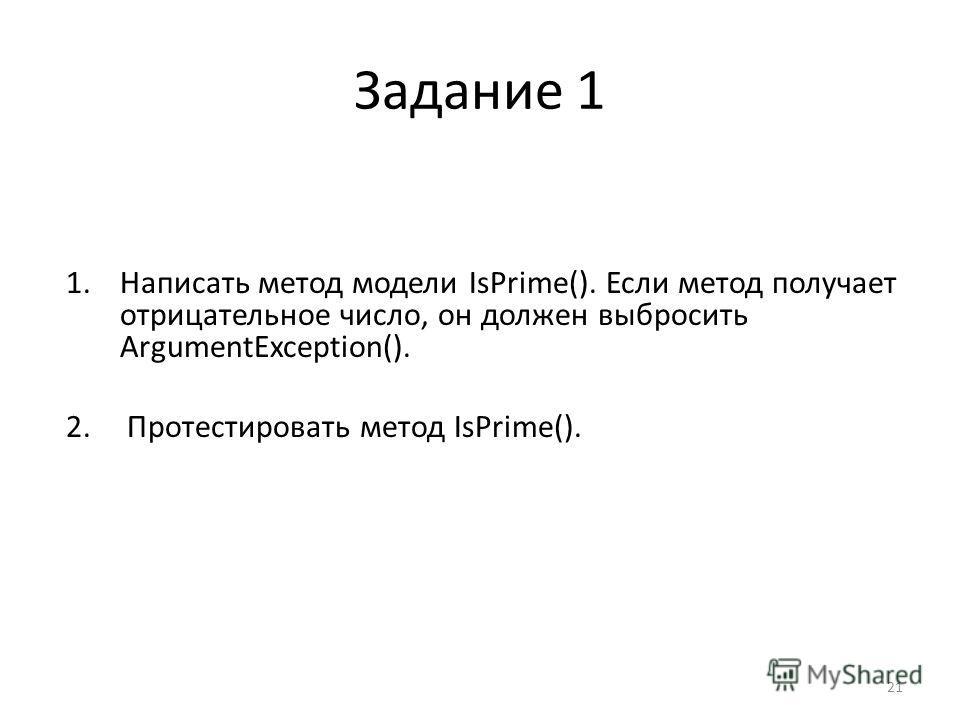 Задание 1 1.Написать метод модели IsPrime(). Если метод получает отрицательное число, он должен выбросить ArgumentException(). 2. Протестировать метод IsPrime(). 21