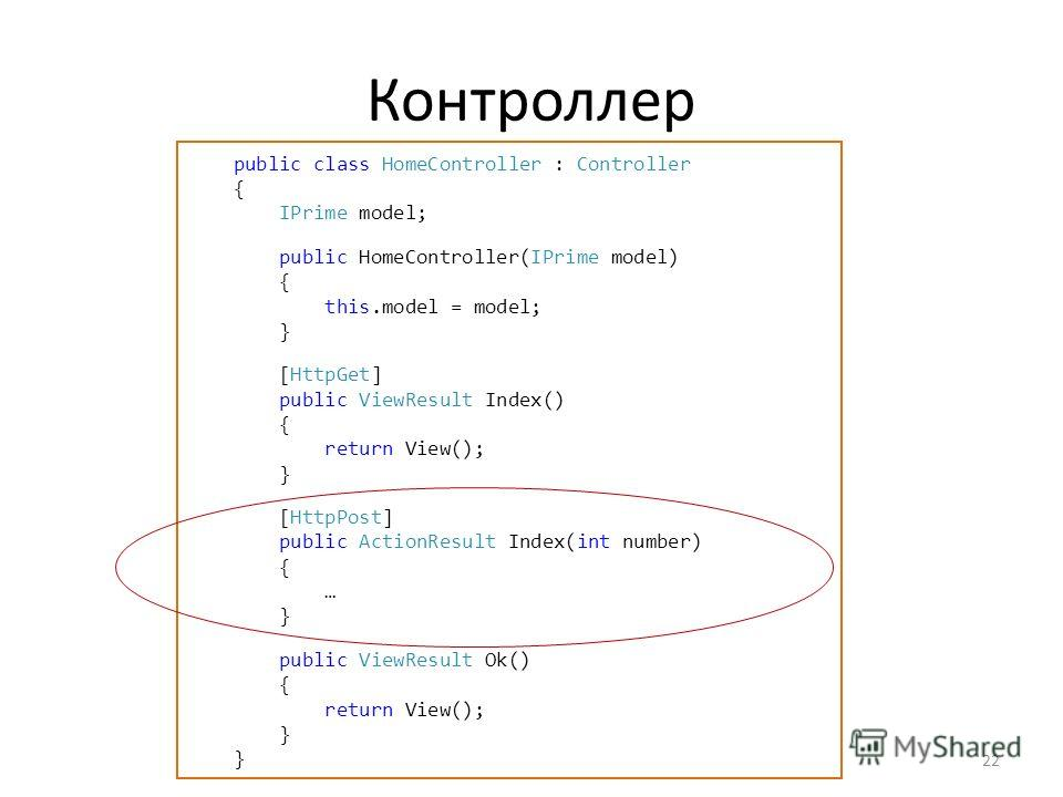 Контроллер 22 public class HomeController : Controller { IPrime model; public HomeController(IPrime model) { this.model = model; } [HttpGet] public ViewResult Index() { return View(); } [HttpPost] public ActionResult Index(int number) { … } public Vi