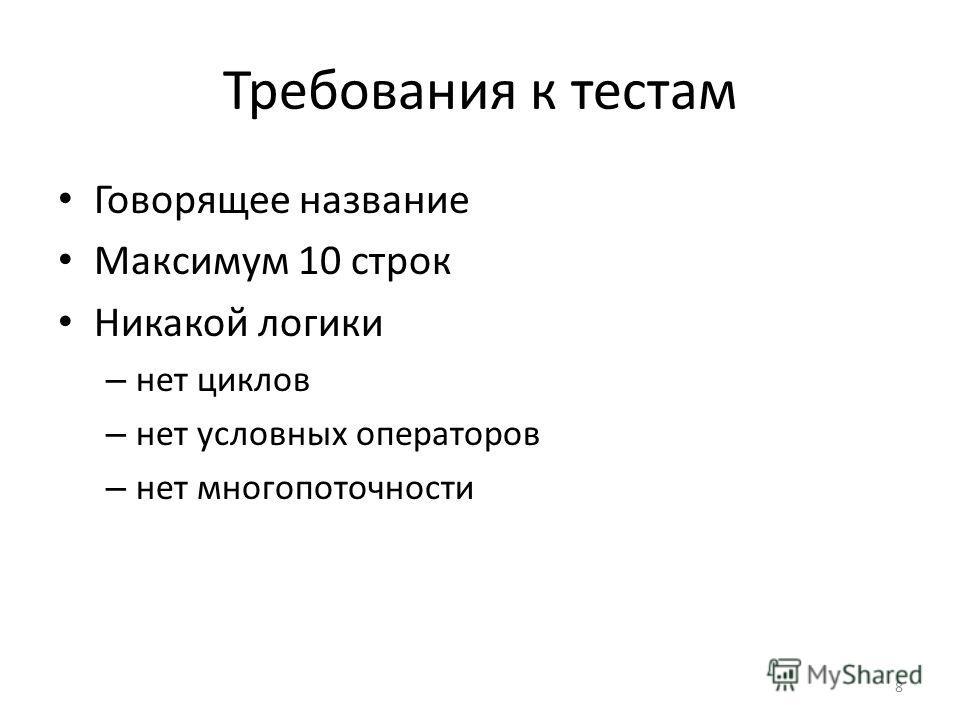 Требования к тестам Говорящее название Максимум 10 строк Никакой логики – нет циклов – нет условных операторов – нет многопоточности 8