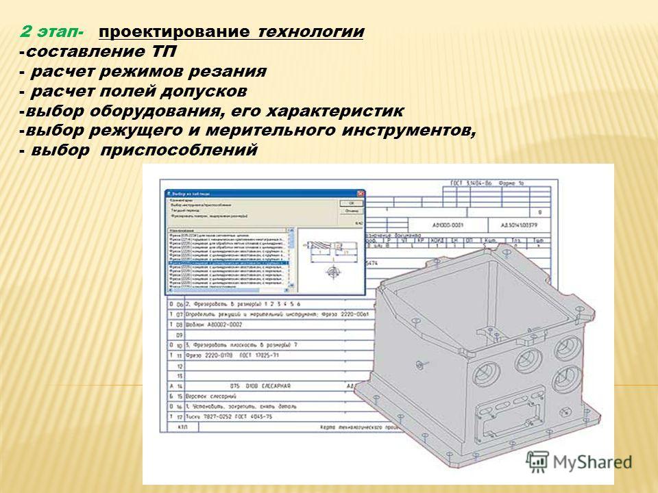 2 этап- проектирование технологии -составление ТП - расчет режимов резания - расчет полей допусков -выбор оборудования, его характеристик -выбор режущего и мерительного инструментов, - выбор приспособлений