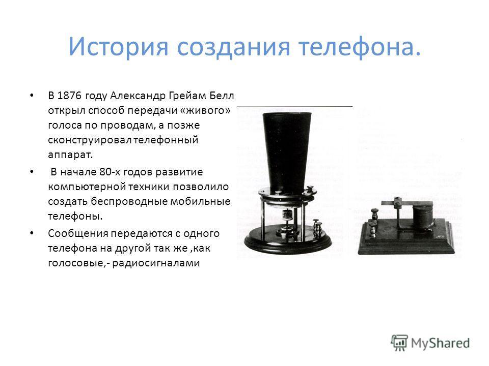 История создания телефона. В 1876 году Александр Грейам Белл открыл способ передачи «живого» голоса по проводам, а позже сконструировал телефонный аппарат. В начале 80-х годов развитие компьютерной техники позволило создать беспроводные мобильные тел