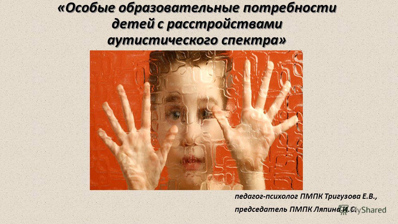 «Особые образовательные потребности детей с расстройствами аутистического спектра» педагог-психолог ПМПК Тригузова Е.В., председатель ПМПК Ляпина И.С.