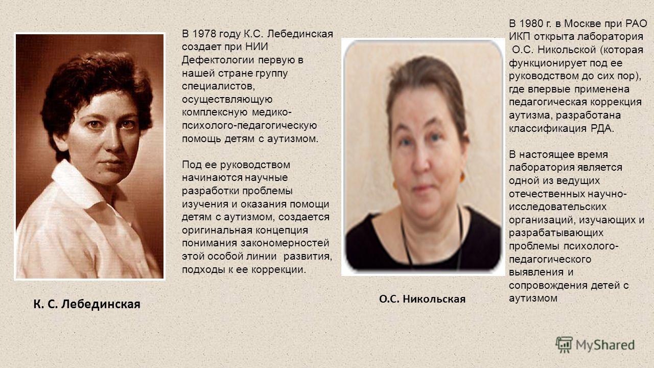 К. С. Лебединская В 1978 году К.С. Лебединская создает при НИИ Дефектологии первую в нашей стране группу специалистов, осуществляющую комплексную медико- психолого-педагогическую помощь детям с аутизмом. Под ее руководством начинаются научные разрабо