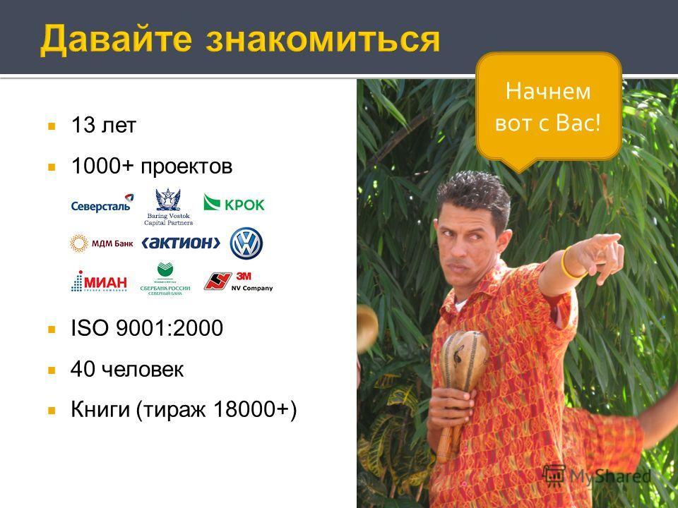 13 лет 1000+ проектов ISO 9001:2000 40 человек Книги (тираж 18000+) Начнем вот с Вас!
