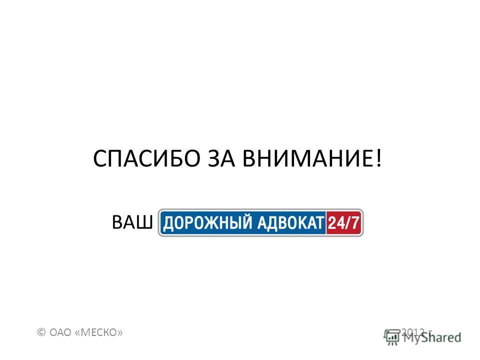 СПАСИБО ЗА ВНИМАНИЕ! © ОАО «МЕСКО» 2012 г. ВАШ