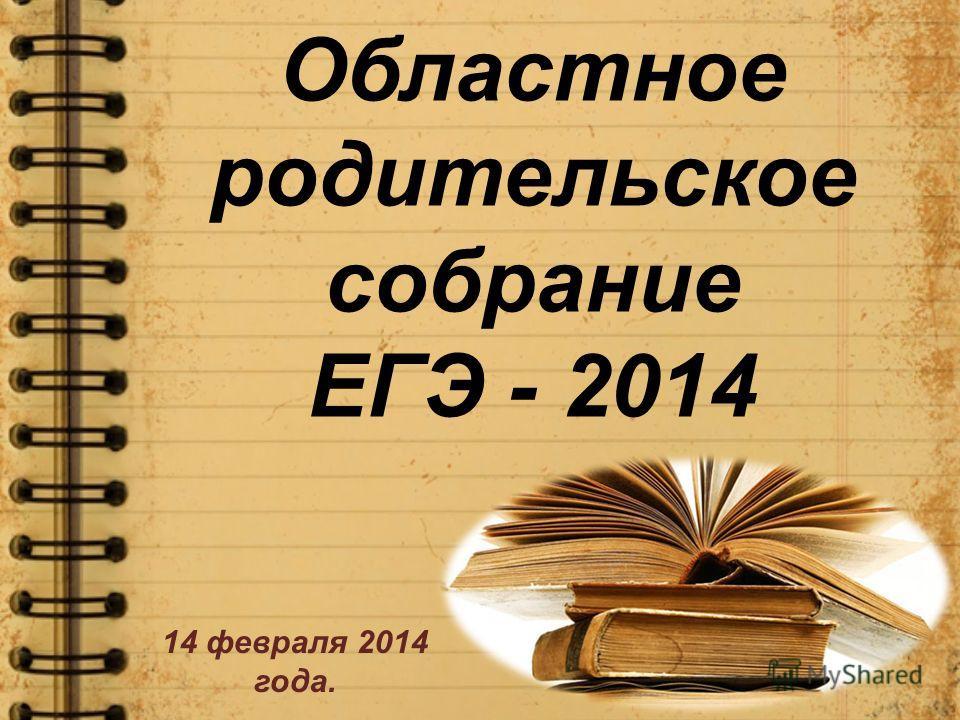 Областное родительское собрание ЕГЭ - 2014 14 февраля 2014 года.