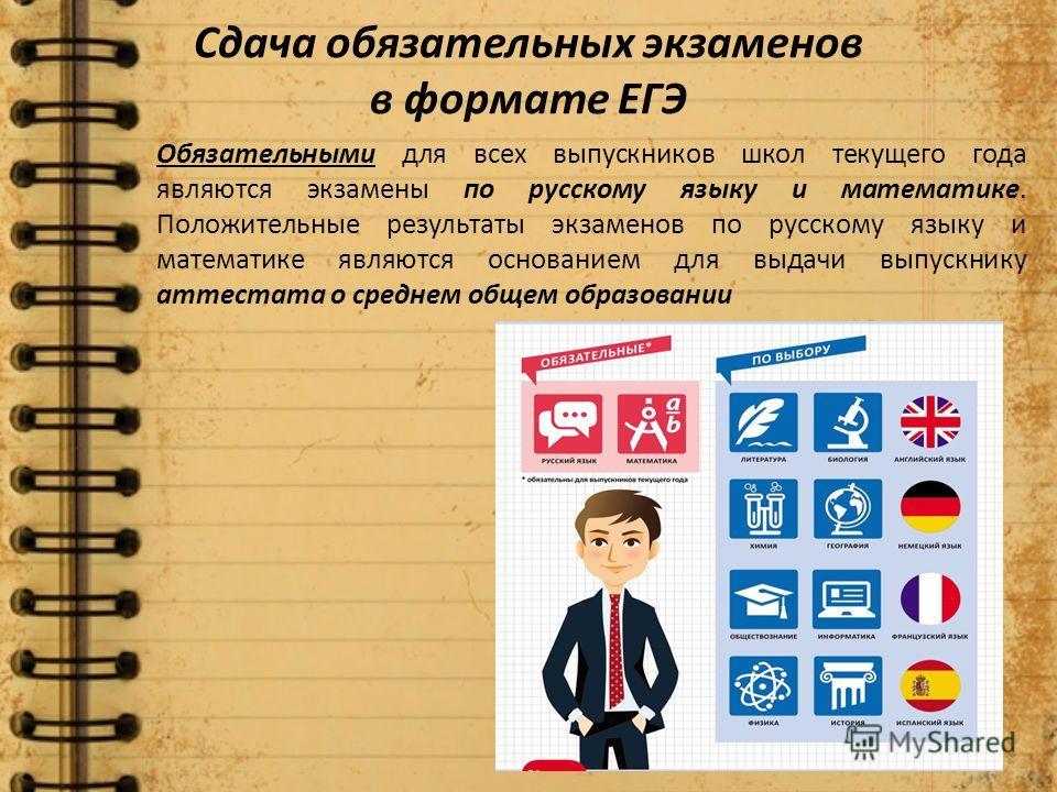 Обязательными для всех выпускников школ текущего года являются экзамены по русскому языку и математике. Положительные результаты экзаменов по русскому языку и математике являются основанием для выдачи выпускнику аттестата о среднем общем образовании
